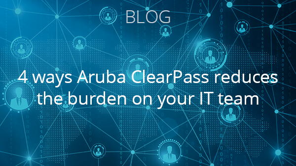 Blog: 4 ways Aruba ClearPass reduces the burden on your IT team