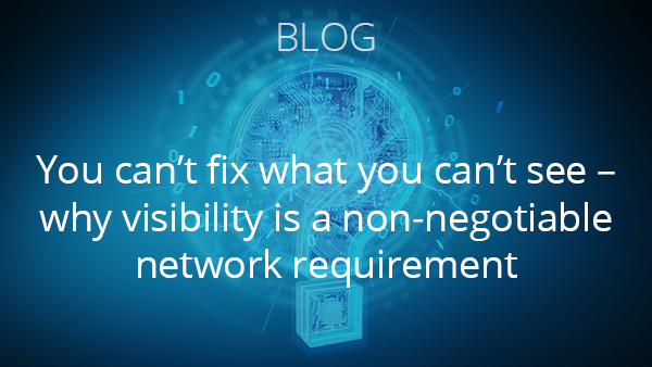 Blog: You can't fix what you can't see – why visibility is a non-negotiable network requirement