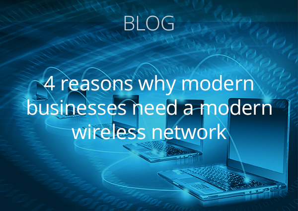 Blog: 4 reasons why modern businesses need a modern wireless network