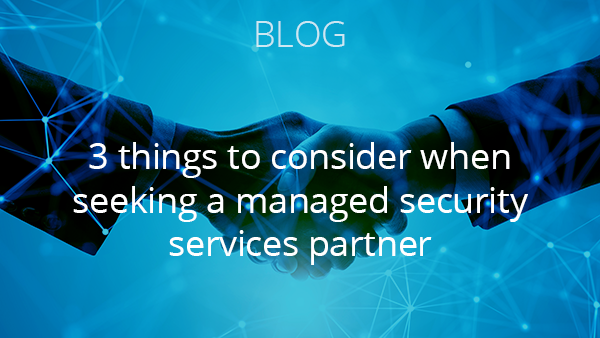 Blog: Three things to consider when seeking a managed security services partner