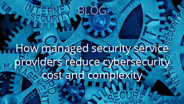 Blog: How managed security service providers reduce cybersecurity cost and complexity